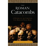 Roman Catacombs: A History of the Christian City Beneath Pagan Rome