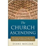The Church Ascending : How Saints and Sinner Brought About the Triumph of Christianity in the West